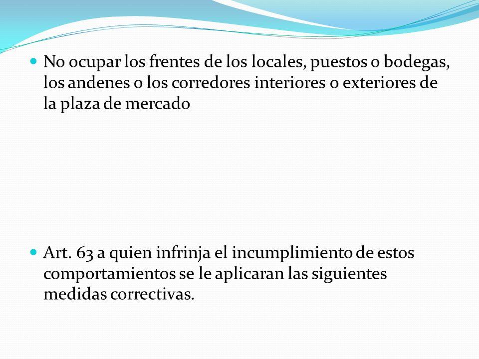 No ocupar los frentes de los locales, puestos o bodegas, los andenes o los corredores interiores o exteriores de la plaza de mercado