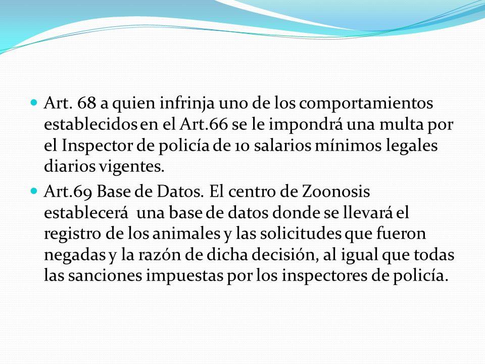 Art. 68 a quien infrinja uno de los comportamientos establecidos en el Art.66 se le impondrá una multa por el Inspector de policía de 10 salarios mínimos legales diarios vigentes.