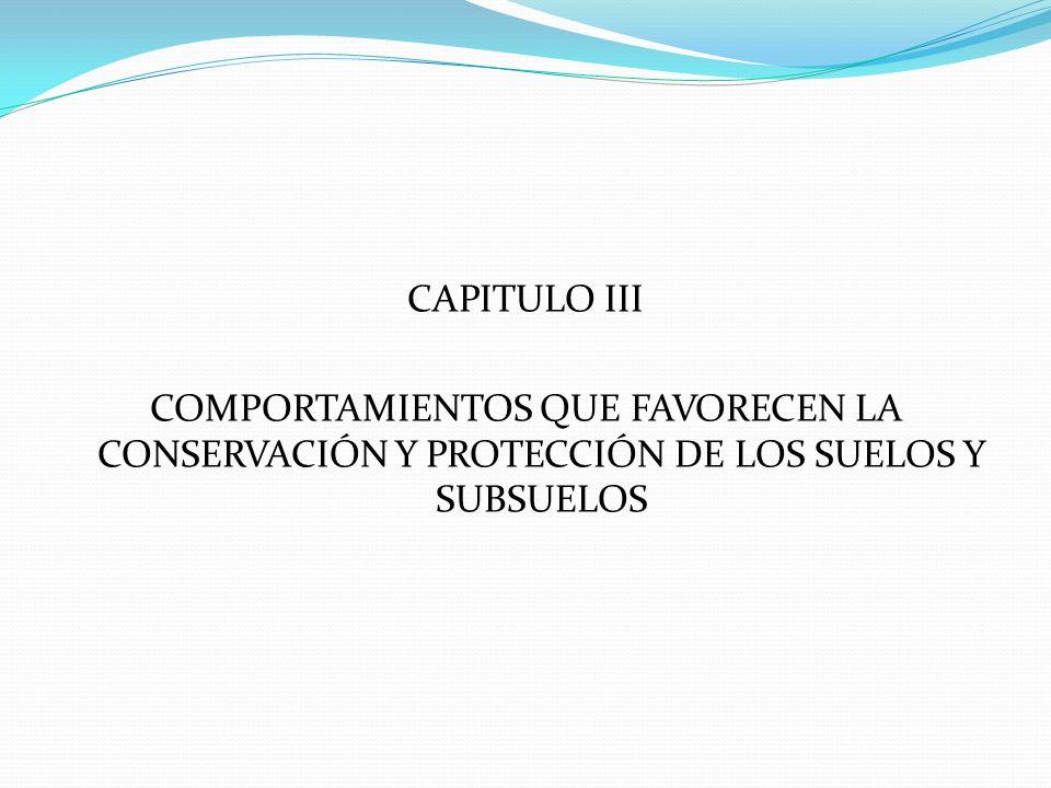 CAPITULO III COMPORTAMIENTOS QUE FAVORECEN LA CONSERVACIÓN Y PROTECCIÓN DE LOS SUELOS Y SUBSUELOS