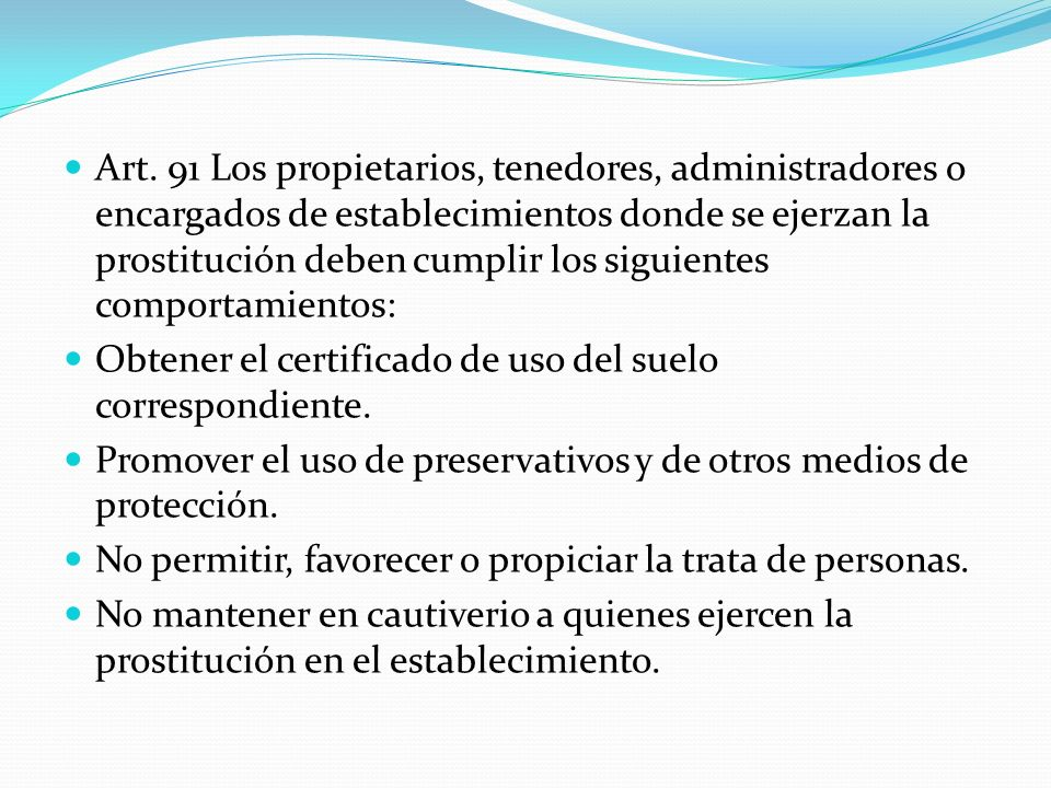 Art. 91 Los propietarios, tenedores, administradores o encargados de establecimientos donde se ejerzan la prostitución deben cumplir los siguientes comportamientos: