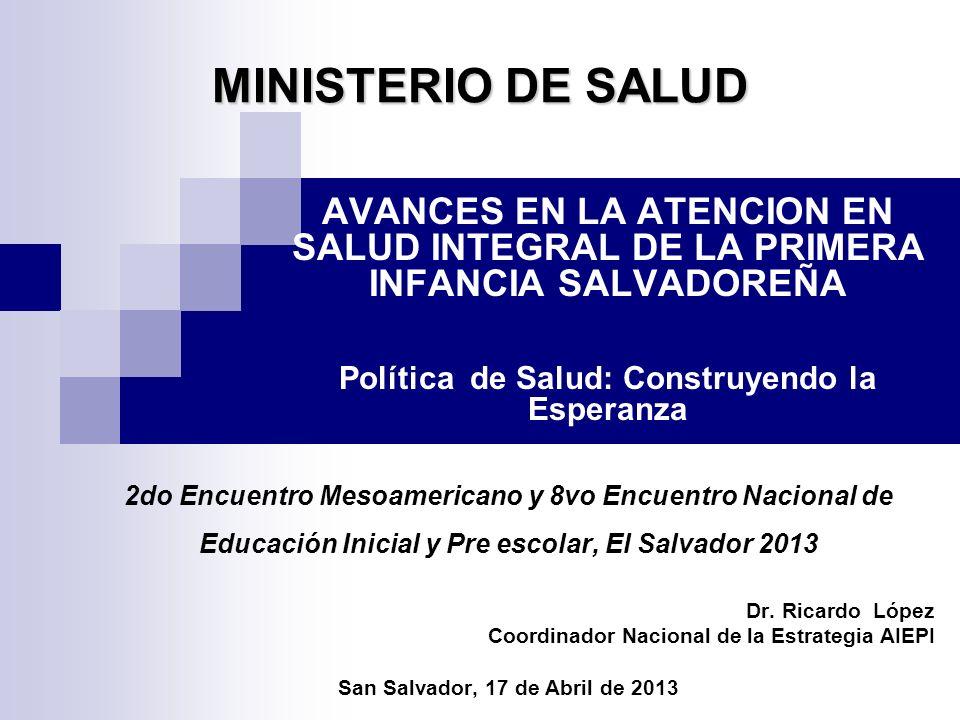 MINISTERIO DE SALUD AVANCES EN LA ATENCION EN SALUD INTEGRAL DE LA PRIMERA INFANCIA SALVADOREÑA. Política de Salud: Construyendo la Esperanza.