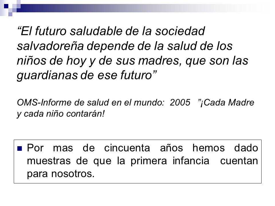El futuro saludable de la sociedad salvadoreña depende de la salud de los niños de hoy y de sus madres, que son las guardianas de ese futuro OMS-Informe de salud en el mundo: 2005 ¡Cada Madre y cada niño contarán!