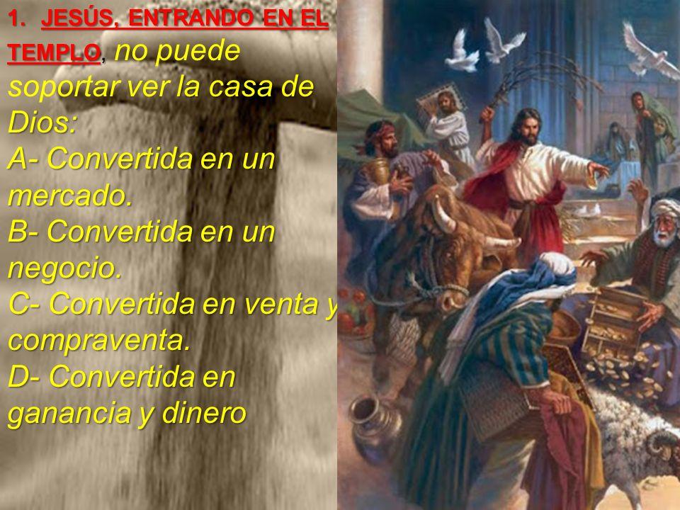 JESÚS, ENTRANDO EN EL TEMPLO, no puede soportar ver la casa de Dios: A- Convertida en un mercado.