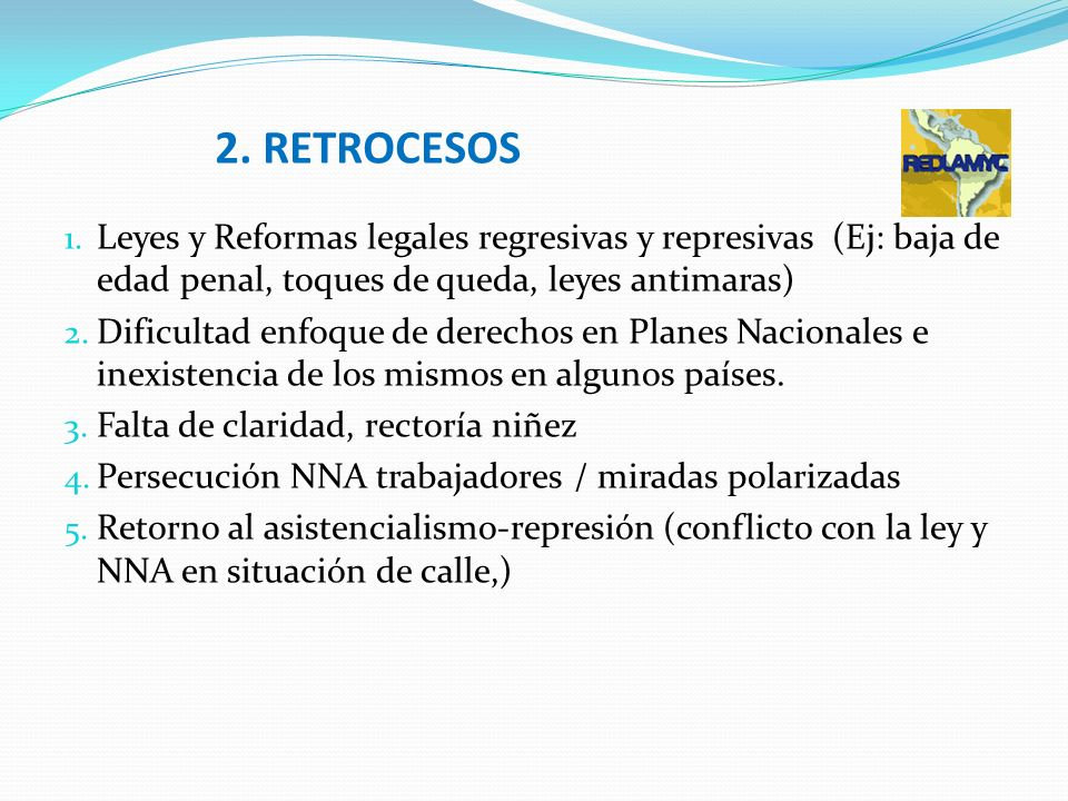 2. RETROCESOS Leyes y Reformas legales regresivas y represivas (Ej: baja de edad penal, toques de queda, leyes antimaras)