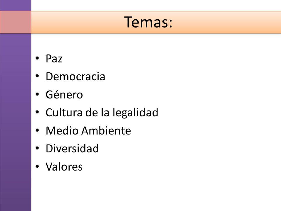 Temas: Paz Democracia Género Cultura de la legalidad Medio Ambiente