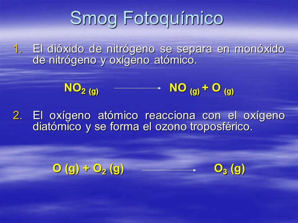 Smog Fotoquímico El dióxido de nitrógeno se separa en monóxido de nitrógeno y oxígeno atómico. NO2 (g) NO (g) + O (g)