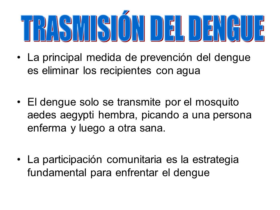 TRASMISIÓN DEL DENGUE La principal medida de prevención del dengue es eliminar los recipientes con agua.