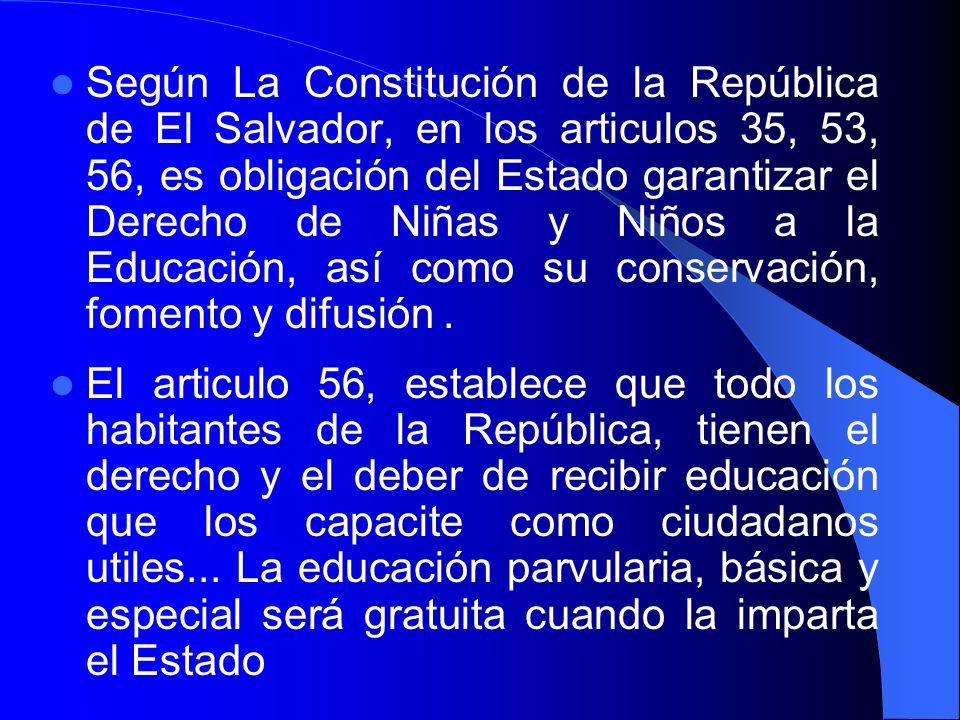 Según La Constitución de la República de El Salvador, en los articulos 35, 53, 56, es obligación del Estado garantizar el Derecho de Niñas y Niños a la Educación, así como su conservación, fomento y difusión .