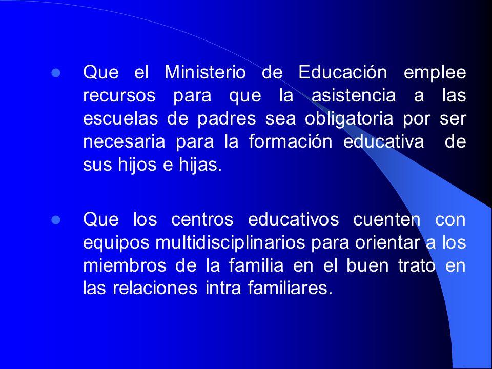 Que el Ministerio de Educación emplee recursos para que la asistencia a las escuelas de padres sea obligatoria por ser necesaria para la formación educativa de sus hijos e hijas.