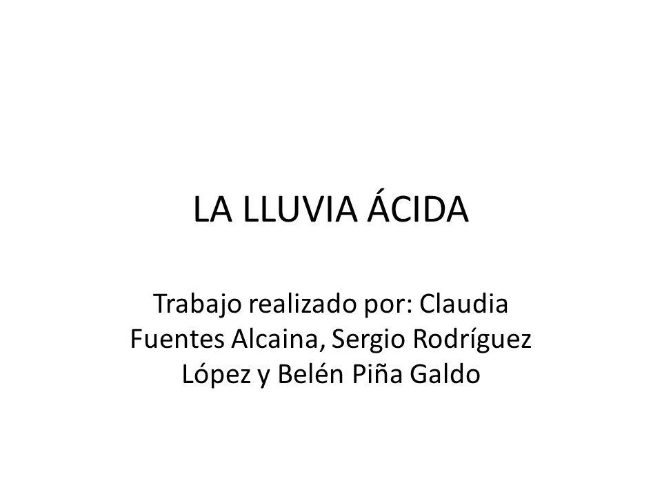 LA LLUVIA ÁCIDA Trabajo realizado por: Claudia Fuentes Alcaina, Sergio Rodríguez López y Belén Piña Galdo.