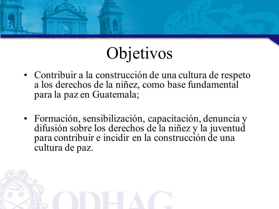 Objetivos Contribuir a la construcción de una cultura de respeto a los derechos de la niñez, como base fundamental para la paz en Guatemala;