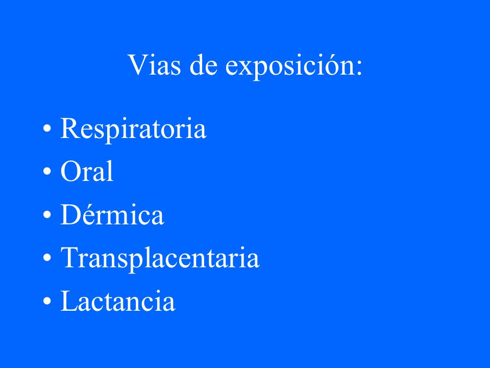 Vias de exposición: Respiratoria Oral Dérmica Transplacentaria Lactancia