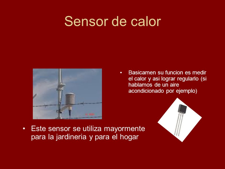 Sensor de calor Basicamen su funcion es medir el calor y asi lograr regularlo (si hablamos de un aire acondicionado por ejemplo)