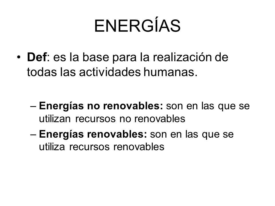 ENERGÍAS Def: es la base para la realización de todas las actividades humanas.