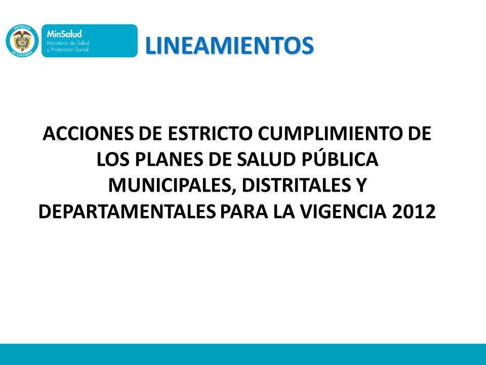 LINEAMIENTOS ACCIONES DE ESTRICTO CUMPLIMIENTO DE LOS PLANES DE SALUD PÚBLICA MUNICIPALES, DISTRITALES Y DEPARTAMENTALES PARA LA VIGENCIA 2012.