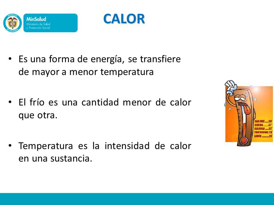 CALOR Es una forma de energía, se transfiere de mayor a menor temperatura. El frío es una cantidad menor de calor que otra.