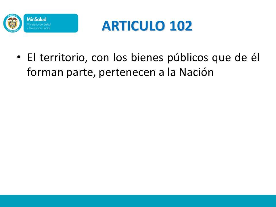 ARTICULO 102 El territorio, con los bienes públicos que de él forman parte, pertenecen a la Nación