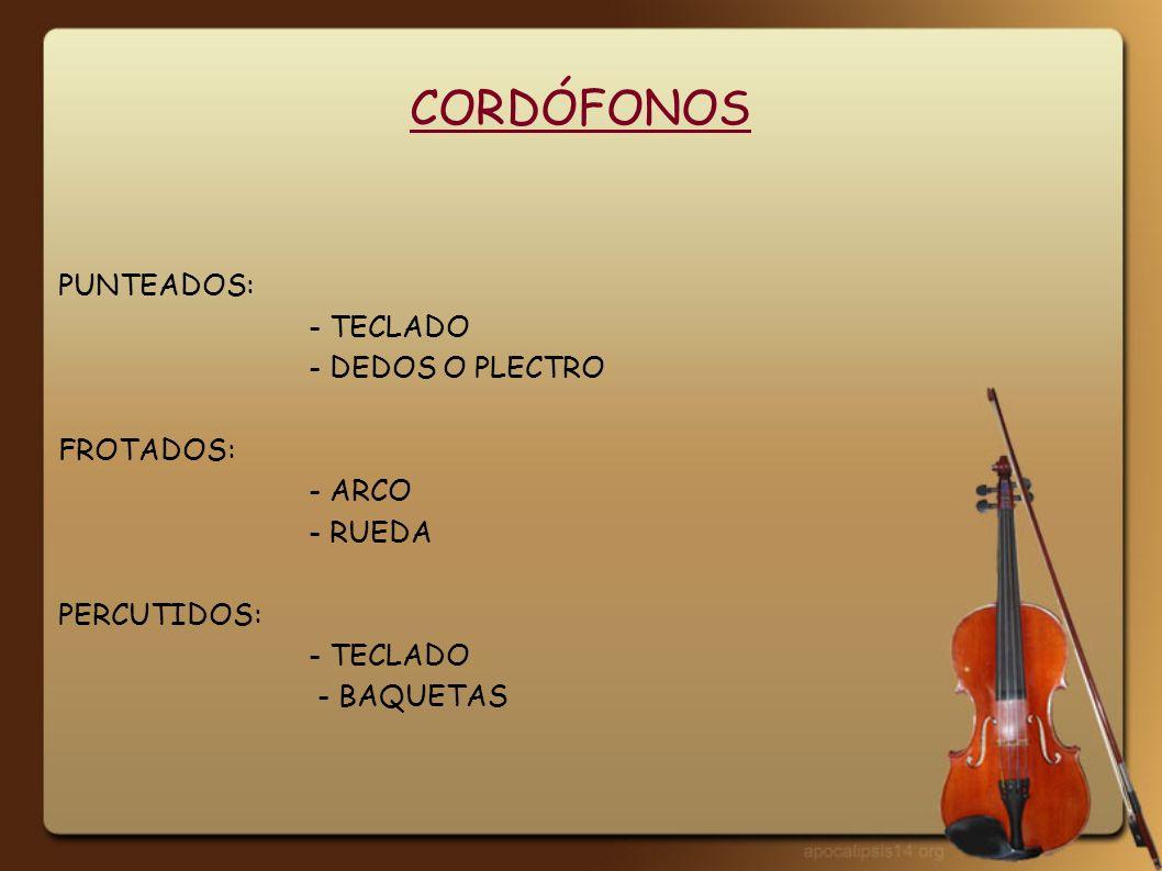 CORDÓFONOS PUNTEADOS: - TECLADO - DEDOS O PLECTRO FROTADOS: - ARCO