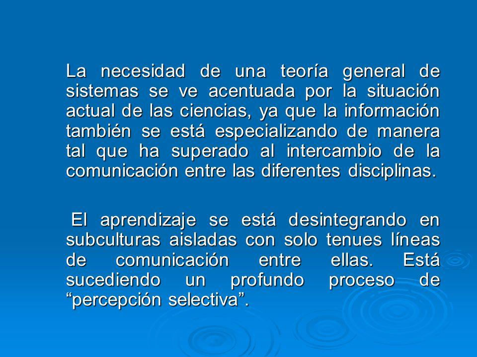 La necesidad de una teoría general de sistemas se ve acentuada por la situación actual de las ciencias, ya que la información también se está especializando de manera tal que ha superado al intercambio de la comunicación entre las diferentes disciplinas.