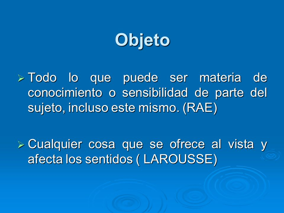 ObjetoTodo lo que puede ser materia de conocimiento o sensibilidad de parte del sujeto, incluso este mismo. (RAE)