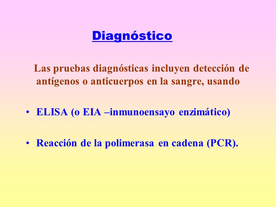 Diagnóstico Las pruebas diagnósticas incluyen detección de antígenos o anticuerpos en la sangre, usando.