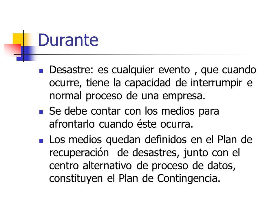 Durante Desastre: es cualquier evento , que cuando ocurre, tiene la capacidad de interrumpir e normal proceso de una empresa.