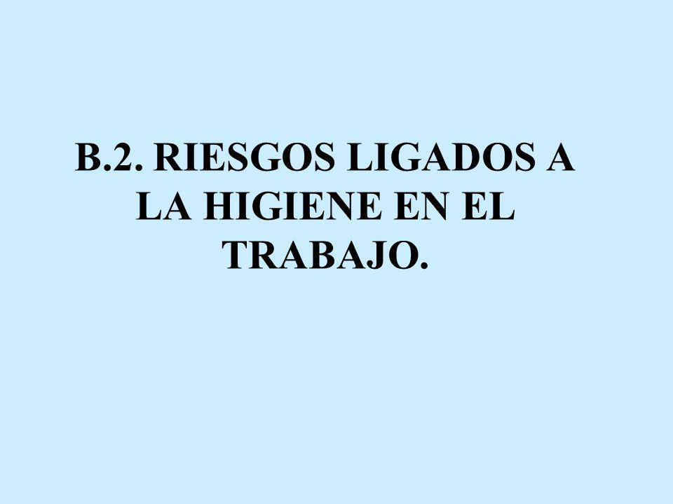 B.2. RIESGOS LIGADOS A LA HIGIENE EN EL TRABAJO.