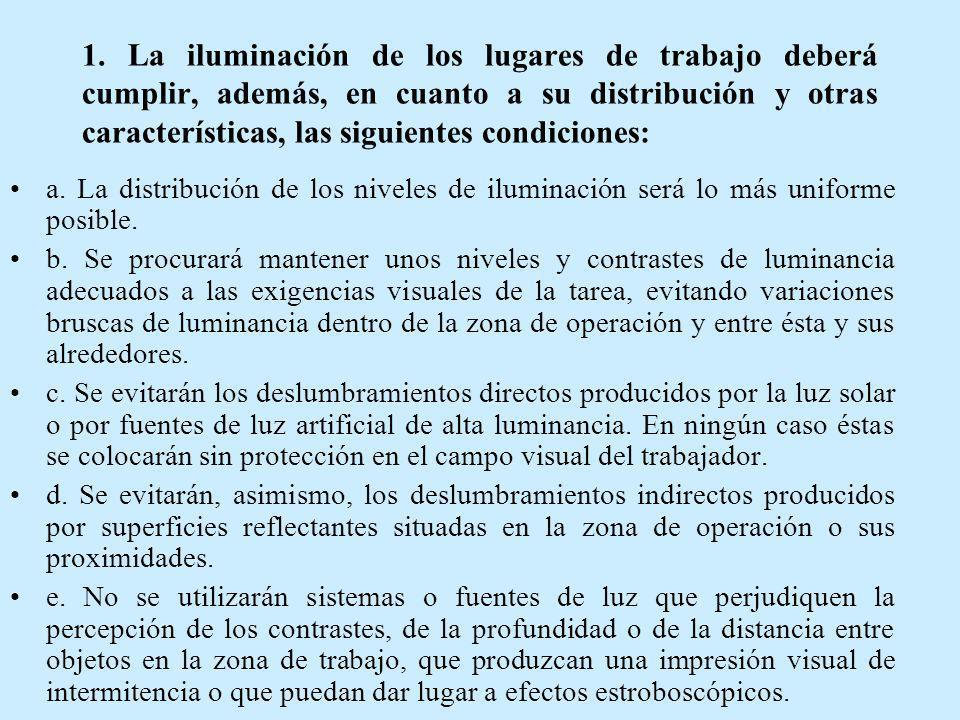 1. La iluminación de los lugares de trabajo deberá cumplir, además, en cuanto a su distribución y otras características, las siguientes condiciones: