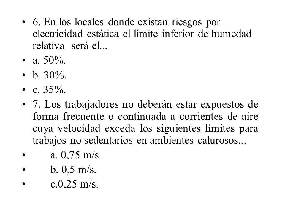 6. En los locales donde existan riesgos por electricidad estática el límite inferior de humedad relativa será el...