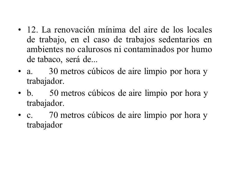 12. La renovación mínima del aire de los locales de trabajo, en el caso de trabajos sedentarios en ambientes no calurosos ni contaminados por humo de tabaco, será de...