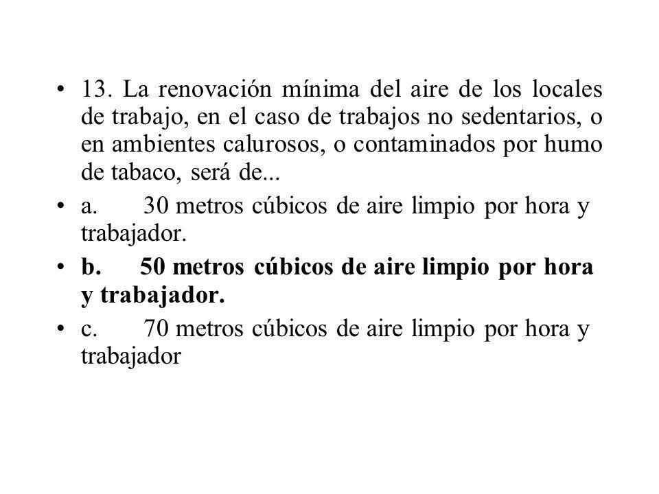 13. La renovación mínima del aire de los locales de trabajo, en el caso de trabajos no sedentarios, o en ambientes calurosos, o contaminados por humo de tabaco, será de...