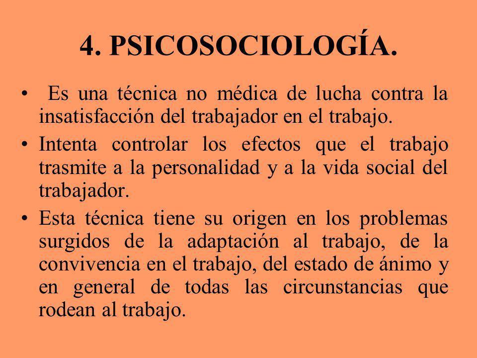 4. PSICOSOCIOLOGÍA. Es una técnica no médica de lucha contra la insatisfacción del trabajador en el trabajo.