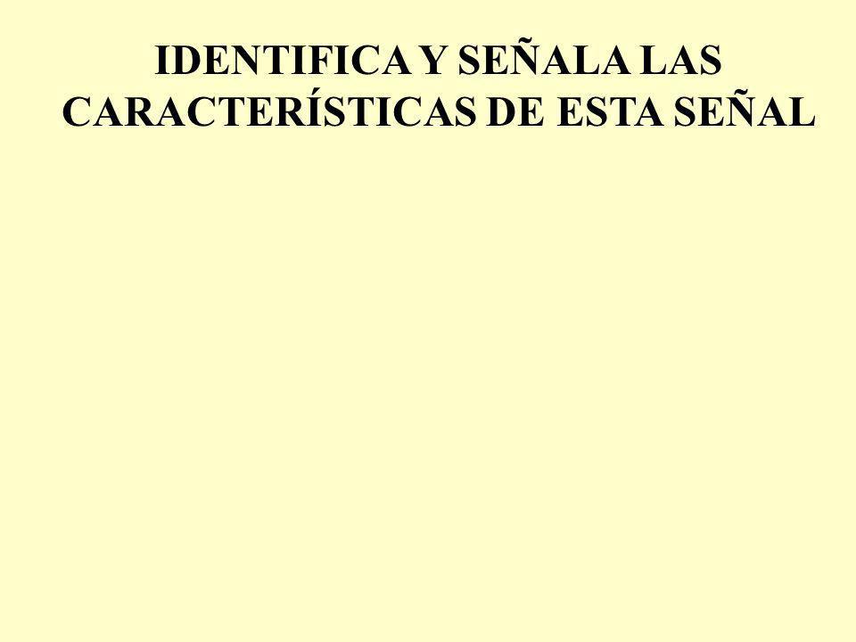IDENTIFICA Y SEÑALA LAS CARACTERÍSTICAS DE ESTA SEÑAL