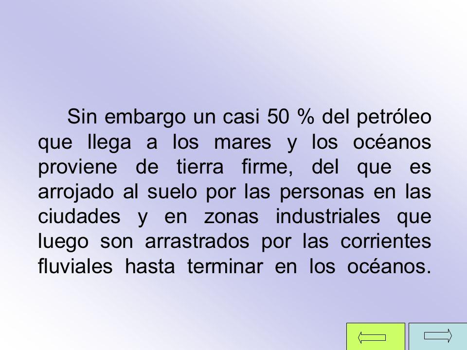 Sin embargo un casi 50 % del petróleo que llega a los mares y los océanos proviene de tierra firme, del que es arrojado al suelo por las personas en las ciudades y en zonas industriales que luego son arrastrados por las corrientes fluviales hasta terminar en los océanos.