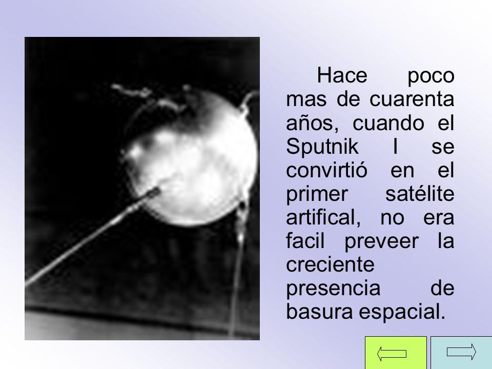 Hace poco mas de cuarenta años, cuando el Sputnik I se convirtió en el primer satélite artifical, no era facil preveer la creciente presencia de basura espacial.