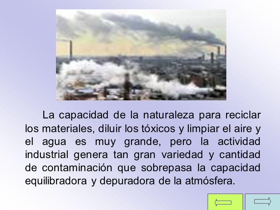 La capacidad de la naturaleza para reciclar los materiales, diluir los tóxicos y limpiar el aire y el agua es muy grande, pero la actividad industrial genera tan gran variedad y cantidad de contaminación que sobrepasa la capacidad equilibradora y depuradora de la atmósfera.