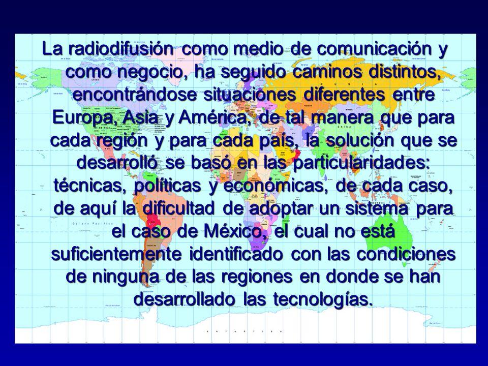 La radiodifusión como medio de comunicación y como negocio, ha seguido caminos distintos, encontrándose situaciones diferentes entre Europa, Asia y América, de tal manera que para cada región y para cada país, la solución que se desarrolló se basó en las particularidades: técnicas, políticas y económicas, de cada caso, de aquí la dificultad de adoptar un sistema para el caso de México, el cual no está suficientemente identificado con las condiciones de ninguna de las regiones en donde se han desarrollado las tecnologías.