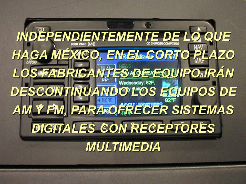 INDEPENDIENTEMENTE DE LO QUE HAGA MÉXICO, EN EL CORTO PLAZO LOS FABRICANTES DE EQUIPO IRÁN DESCONTINUANDO LOS EQUIPOS DE AM Y FM, PARA OFRECER SISTEMAS DIGITALES CON RECEPTORES MULTIMEDIA