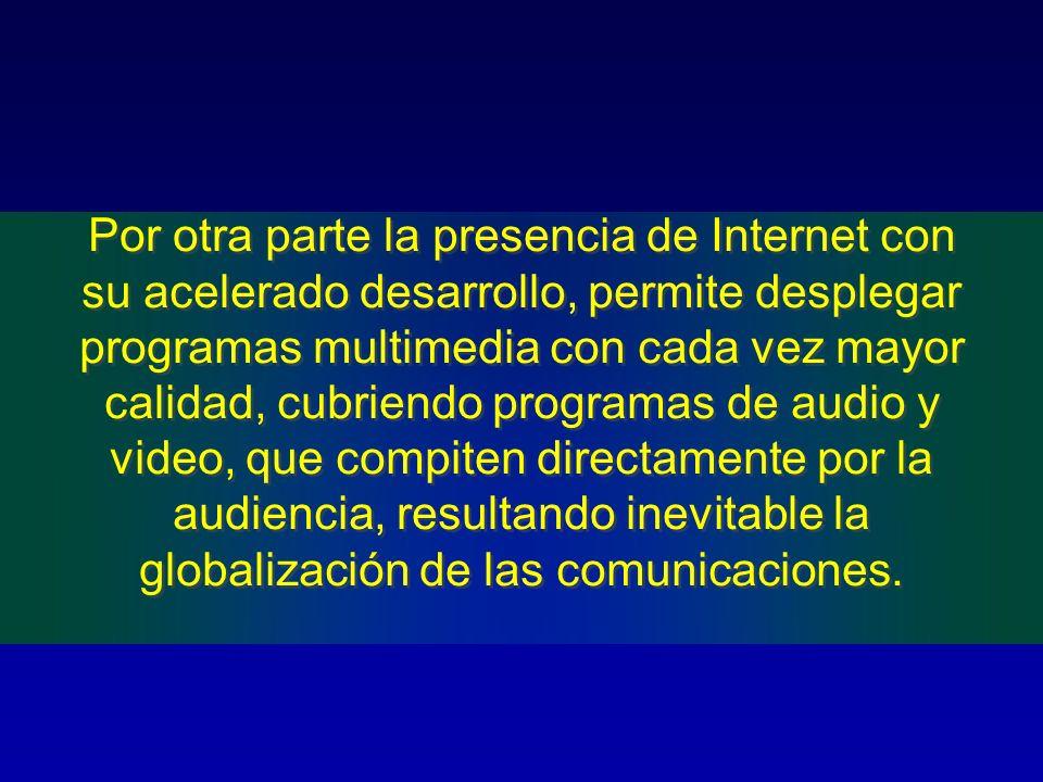 Por otra parte la presencia de Internet con su acelerado desarrollo, permite desplegar programas multimedia con cada vez mayor calidad, cubriendo programas de audio y video, que compiten directamente por la audiencia, resultando inevitable la globalización de las comunicaciones.