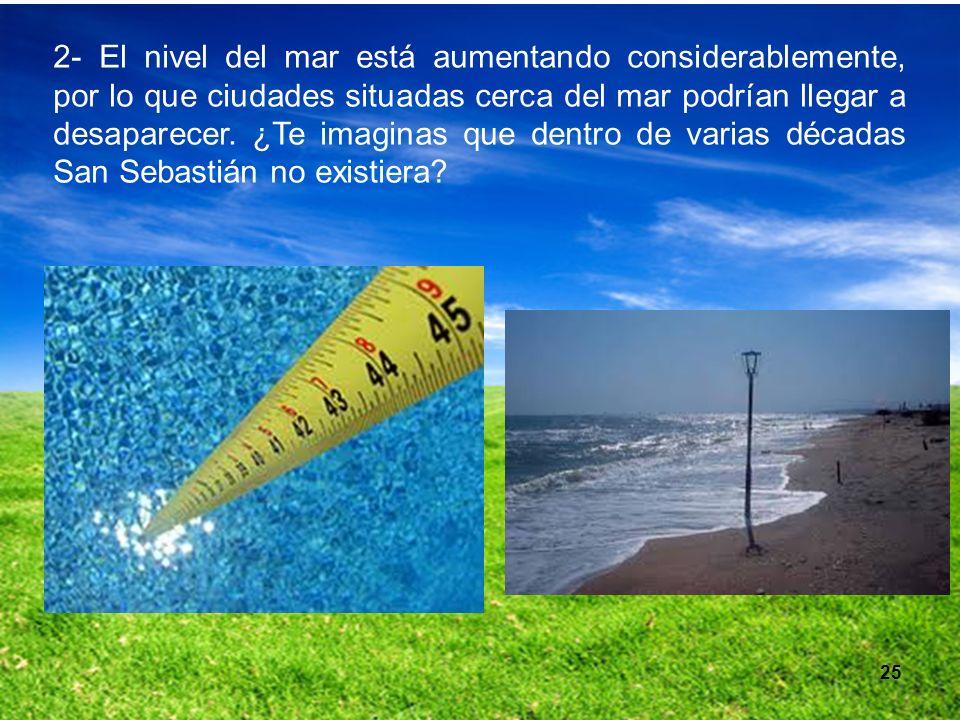 2- El nivel del mar está aumentando considerablemente, por lo que ciudades situadas cerca del mar podrían llegar a desaparecer. ¿Te imaginas que dentro de varias décadas San Sebastián no existiera