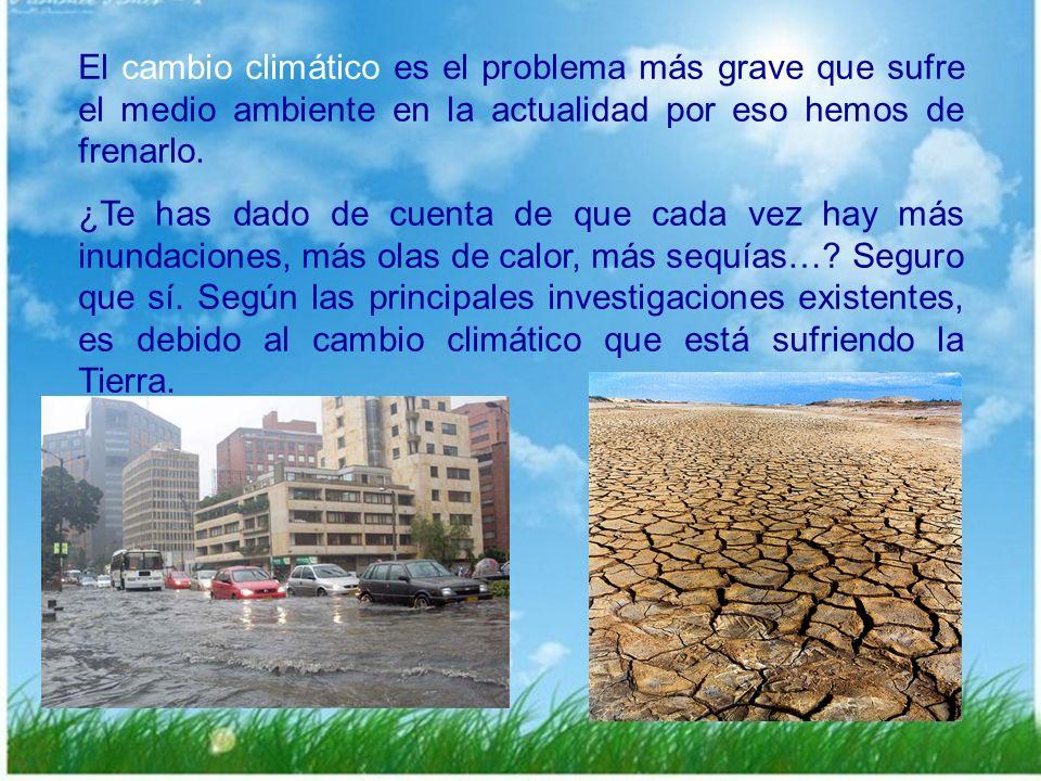El cambio climático es el problema más grave que sufre el medio ambiente en la actualidad por eso hemos de frenarlo.