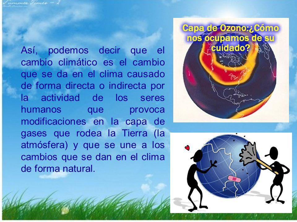 Así, podemos decir que el cambio climático es el cambio que se da en el clima causado de forma directa o indirecta por la actividad de los seres humanos que provoca modificaciones en la capa de gases que rodea la Tierra (la atmósfera) y que se une a los cambios que se dan en el clima de forma natural.