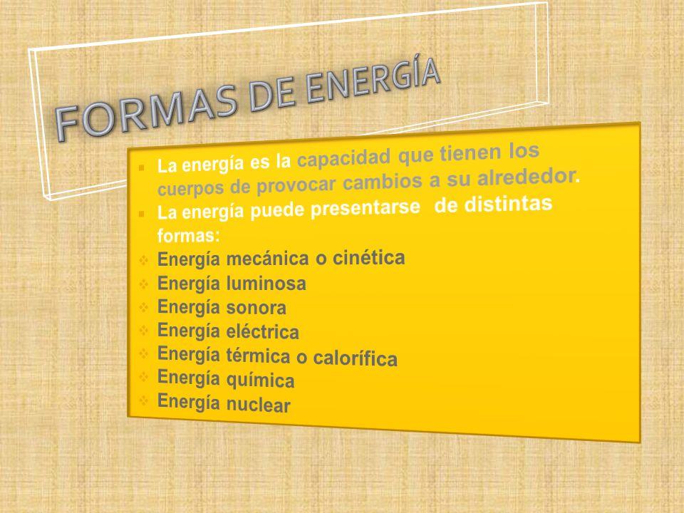 FORMAS DE ENERGÍA La energía es la capacidad que tienen los cuerpos de provocar cambios a su alrededor.