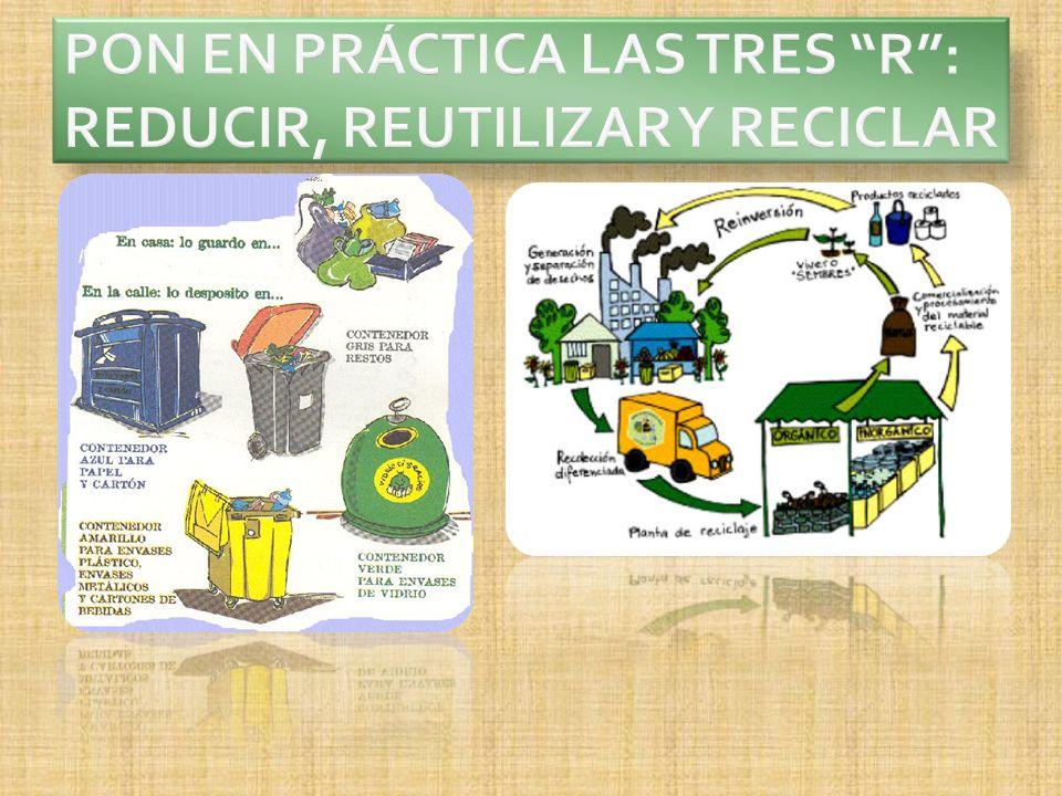 PON EN PRÁCTICA LAS TRES R : REDUCIR, REUTILIZAR Y RECICLAR