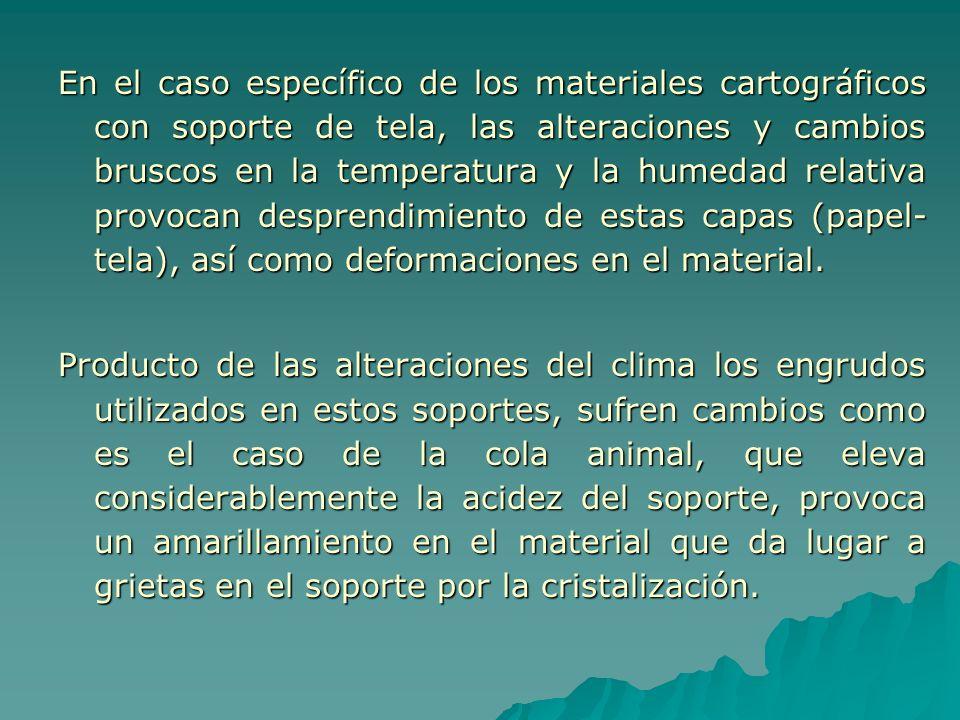 En el caso específico de los materiales cartográficos con soporte de tela, las alteraciones y cambios bruscos en la temperatura y la humedad relativa provocan desprendimiento de estas capas (papel-tela), así como deformaciones en el material.