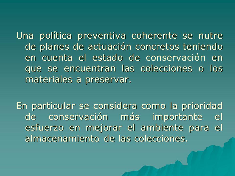 Una política preventiva coherente se nutre de planes de actuación concretos teniendo en cuenta el estado de conservación en que se encuentran las colecciones o los materiales a preservar.