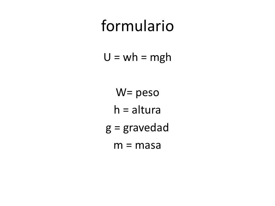 U = wh = mgh W= peso h = altura g = gravedad m = masa