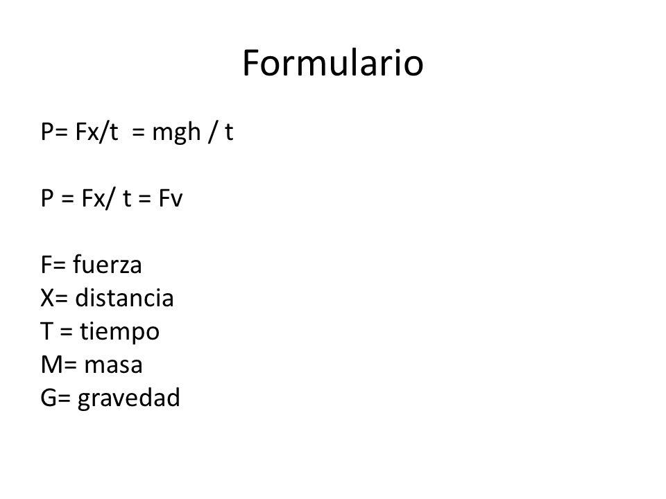 Formulario P= Fx/t = mgh / t P = Fx/ t = Fv F= fuerza X= distancia T = tiempo M= masa G= gravedad