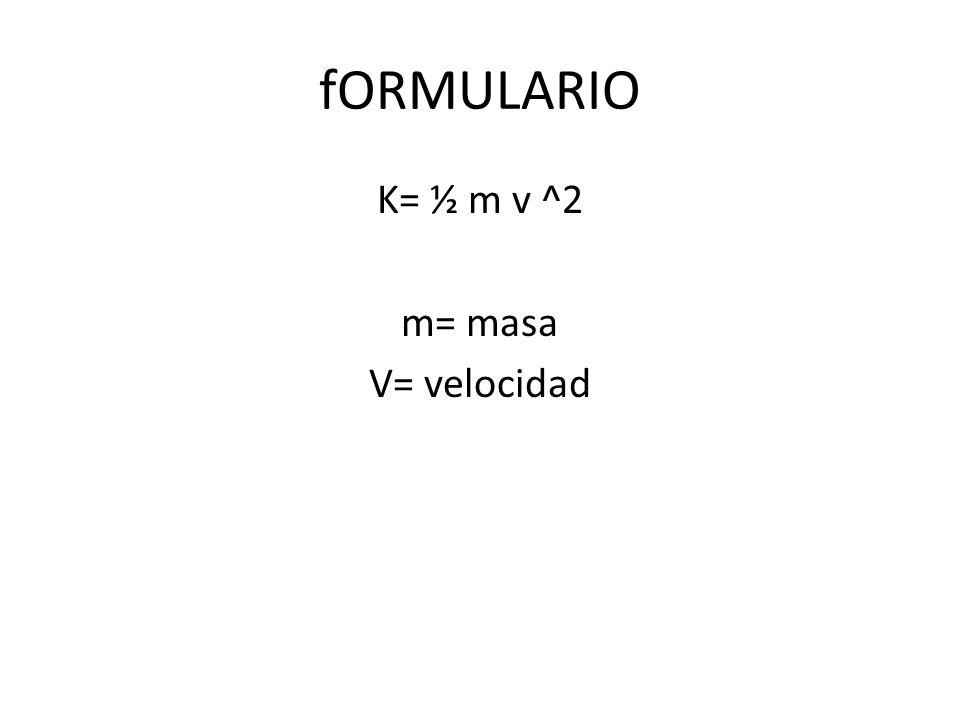 K= ½ m v ^2 m= masa V= velocidad