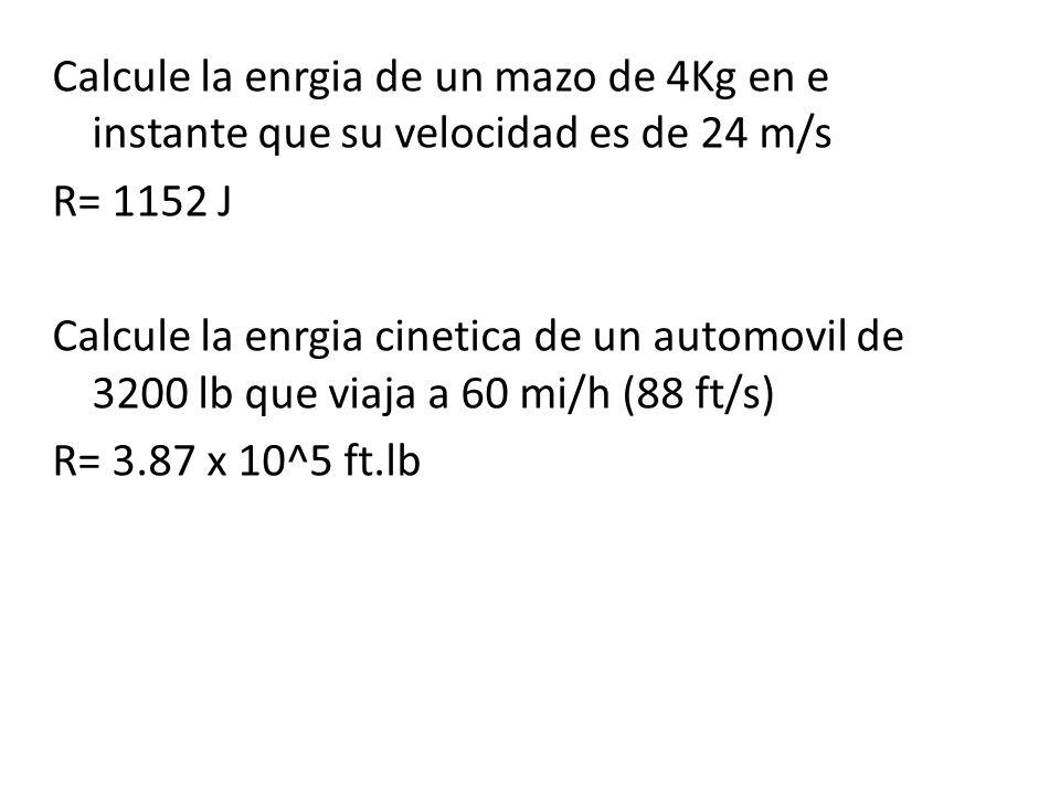Calcule la enrgia de un mazo de 4Kg en e instante que su velocidad es de 24 m/s R= 1152 J Calcule la enrgia cinetica de un automovil de 3200 lb que viaja a 60 mi/h (88 ft/s) R= 3.87 x 10^5 ft.lb